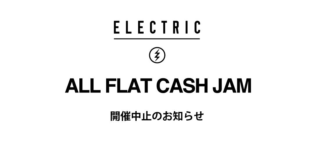 "ELECTRIC ""ALL FLAT CASH JAM""開催中止のお知らせ"